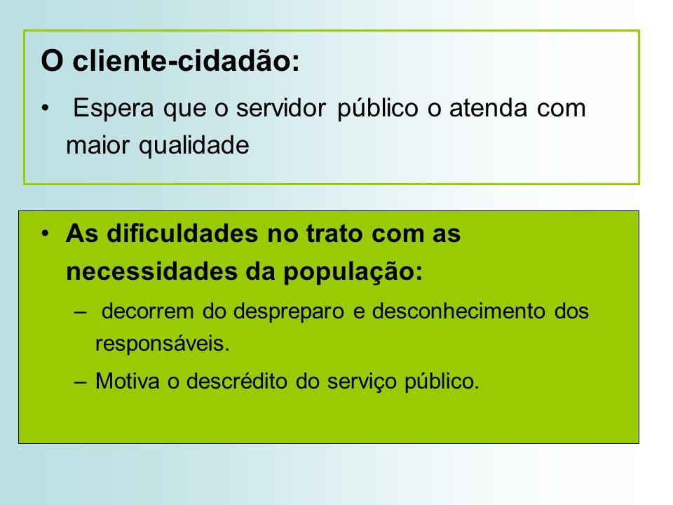 O cliente-cidadão: Espera que o servidor público o atenda com maior qualidade As dificuldades no trato com as necessidades da população: – decorrem do