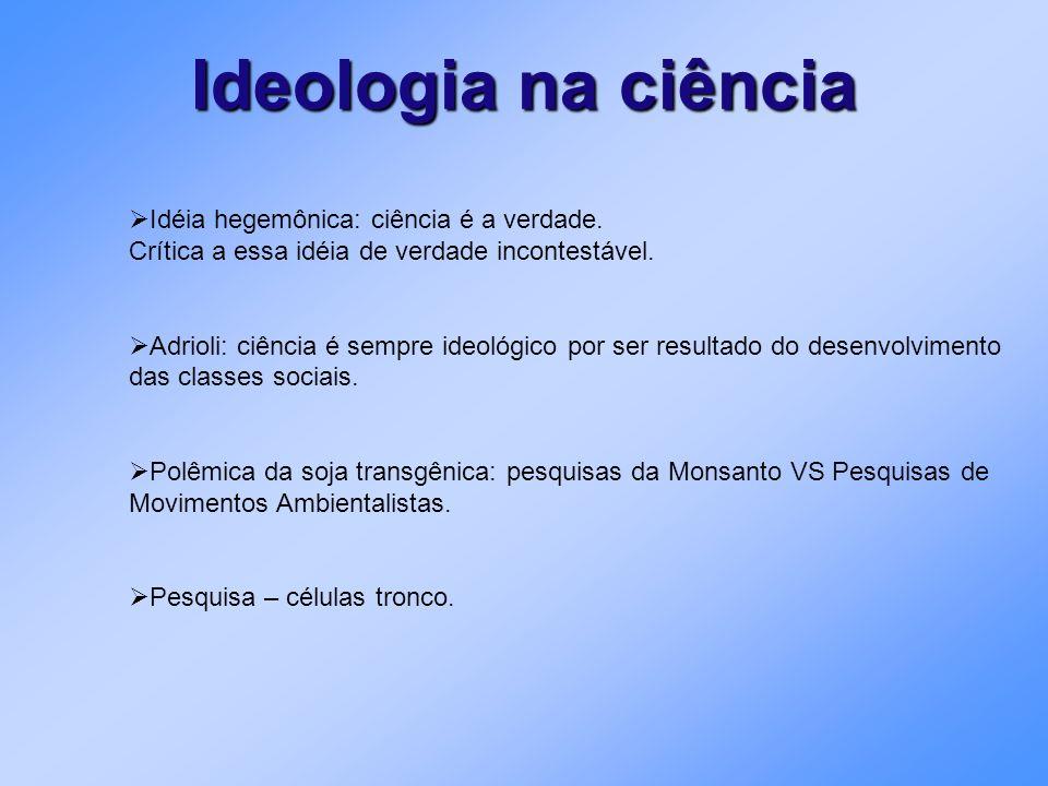 Ideologia na ciência Idéia hegemônica: ciência é a verdade. Crítica a essa idéia de verdade incontestável. Adrioli: ciência é sempre ideológico por se