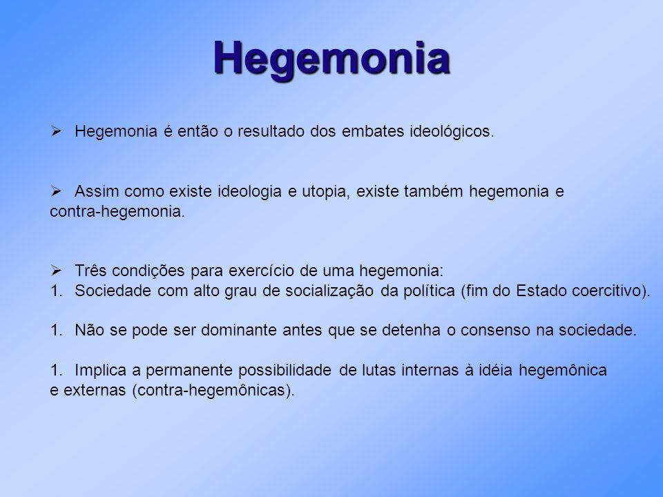 Hegemonia Hegemonia é então o resultado dos embates ideológicos. Assim como existe ideologia e utopia, existe também hegemonia e contra-hegemonia. Trê