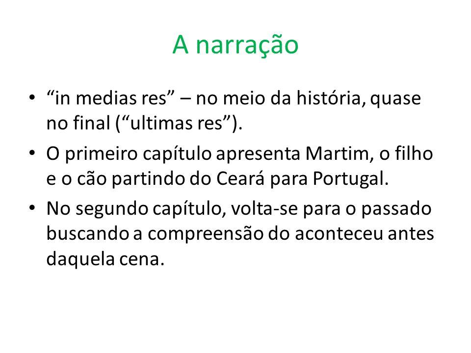 A narração in medias res – no meio da história, quase no final (ultimas res). O primeiro capítulo apresenta Martim, o filho e o cão partindo do Ceará