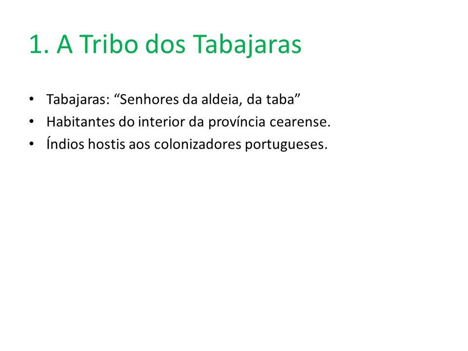 1. A Tribo dos Tabajaras Tabajaras: Senhores da aldeia, da taba Habitantes do interior da província cearense. Índios hostis aos colonizadores portugue