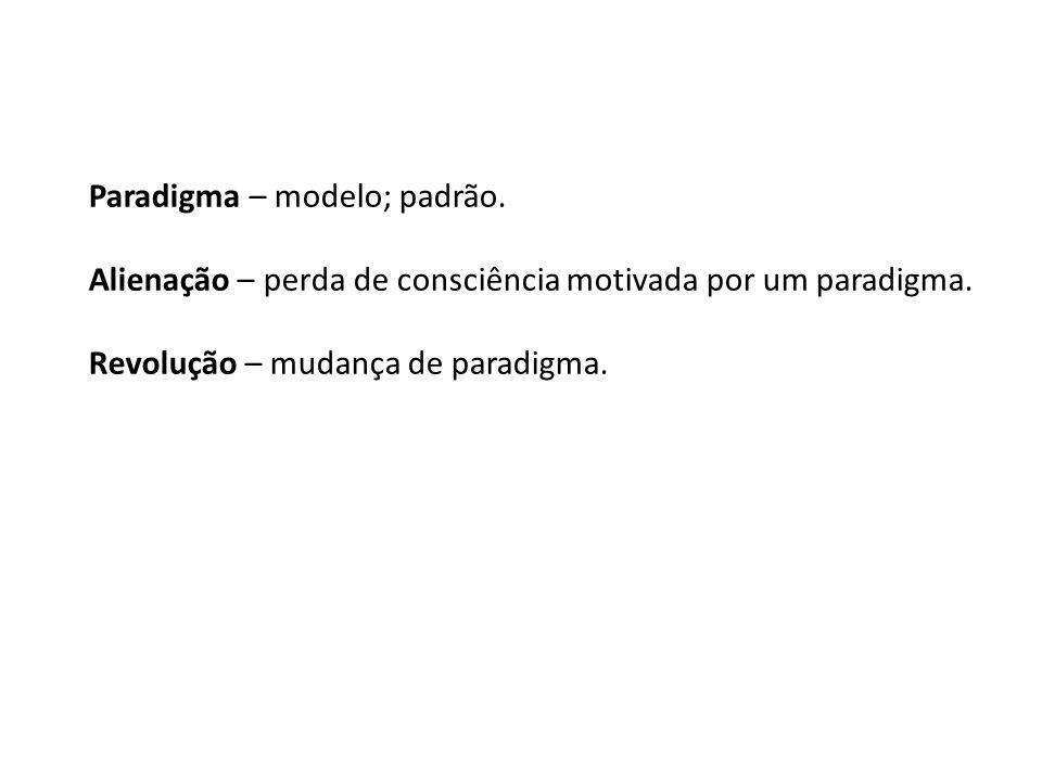 Paradigma – modelo; padrão. Alienação – perda de consciência motivada por um paradigma. Revolução – mudança de paradigma.