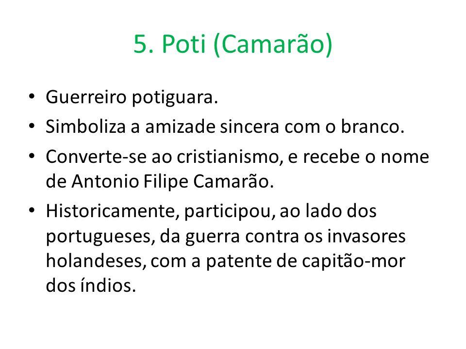 5. Poti (Camarão) Guerreiro potiguara. Simboliza a amizade sincera com o branco. Converte-se ao cristianismo, e recebe o nome de Antonio Filipe Camarã