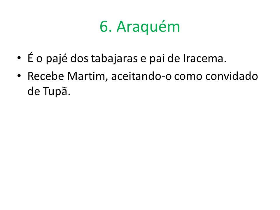 6. Araquém É o pajé dos tabajaras e pai de Iracema. Recebe Martim, aceitando-o como convidado de Tupã.