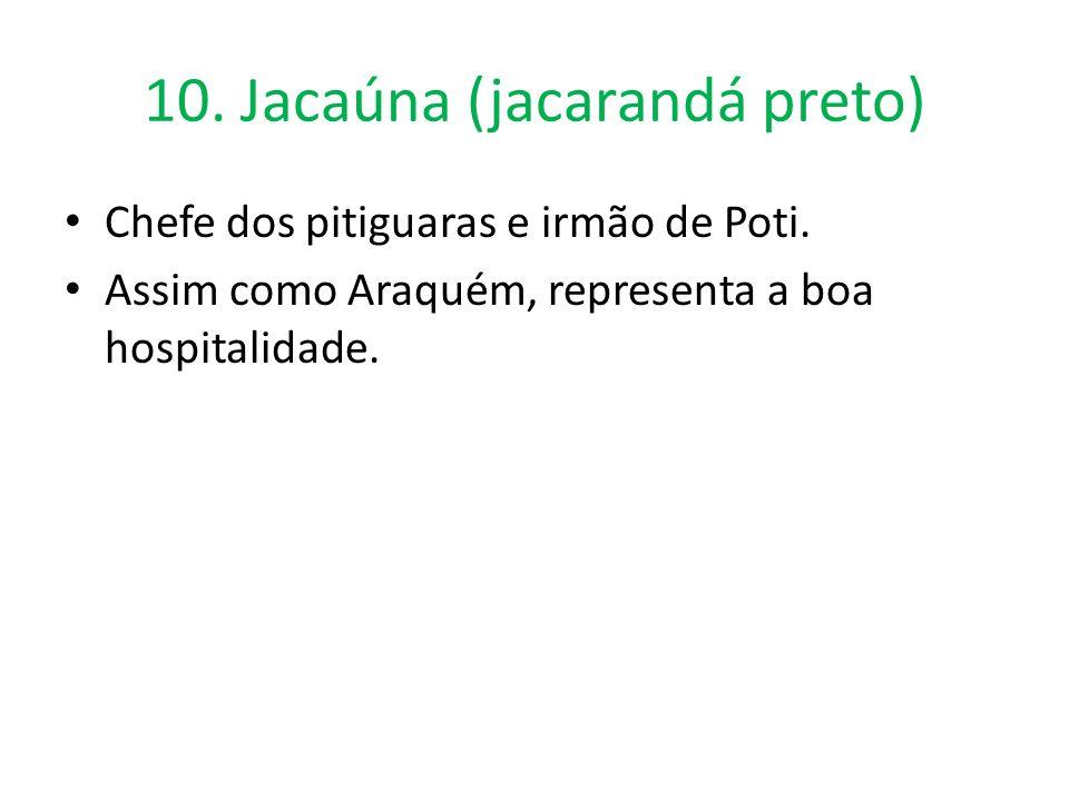 10. Jacaúna (jacarandá preto) Chefe dos pitiguaras e irmão de Poti. Assim como Araquém, representa a boa hospitalidade.