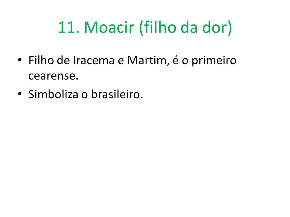 11. Moacir (filho da dor) Filho de Iracema e Martim, é o primeiro cearense. Simboliza o brasileiro.
