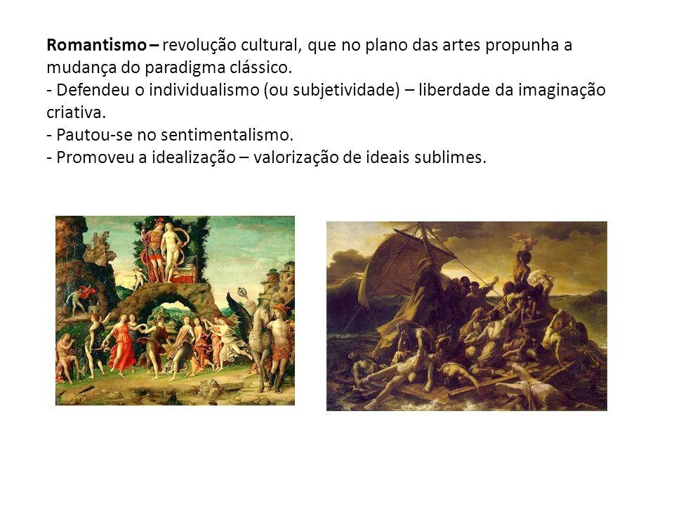 Romantismo – revolução cultural, que no plano das artes propunha a mudança do paradigma clássico. - Defendeu o individualismo (ou subjetividade) – lib