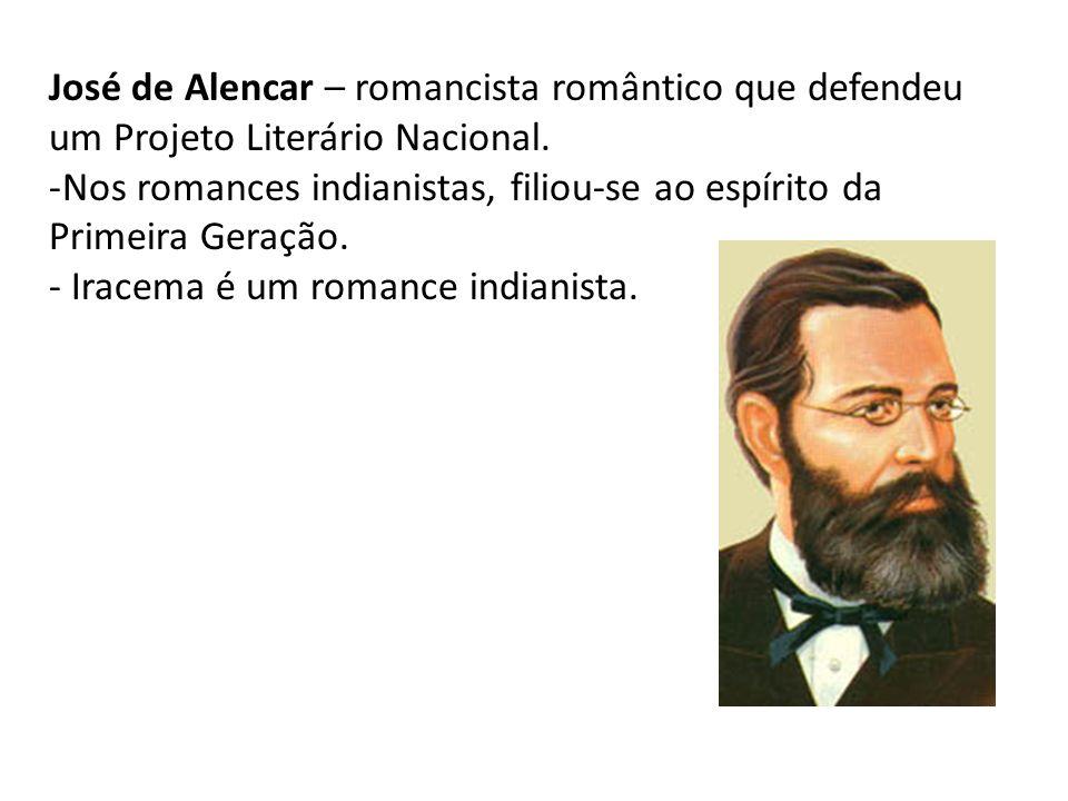 José de Alencar – romancista romântico que defendeu um Projeto Literário Nacional. -Nos romances indianistas, filiou-se ao espírito da Primeira Geraçã