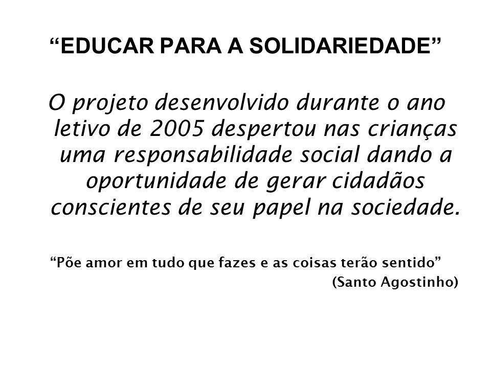 EDUCAR PARA A SOLIDARIEDADE O projeto desenvolvido durante o ano letivo de 2005 despertou nas crianças uma responsabilidade social dando a oportunidade de gerar cidadãos conscientes de seu papel na sociedade.