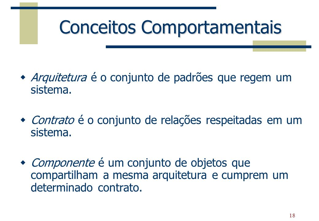 18 Conceitos Comportamentais Arquitetura é o conjunto de padrões que regem um sistema. Contrato é o conjunto de relações respeitadas em um sistema. Co