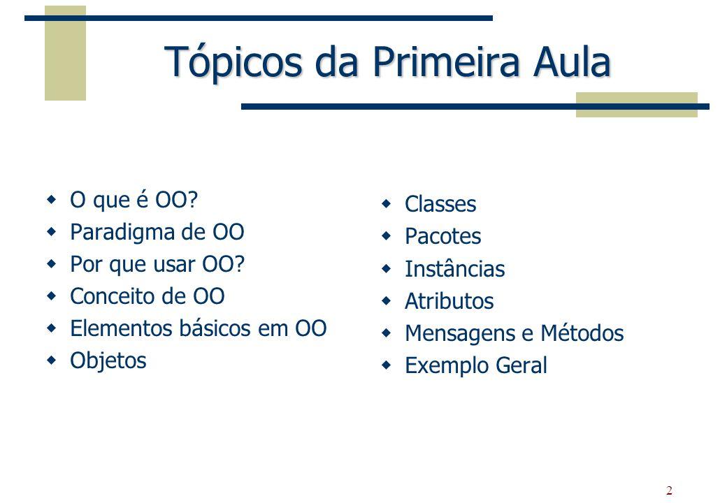 2 Tópicos da Primeira Aula O que é OO? Paradigma de OO Por que usar OO? Conceito de OO Elementos básicos em OO Objetos Classes Pacotes Instâncias Atri