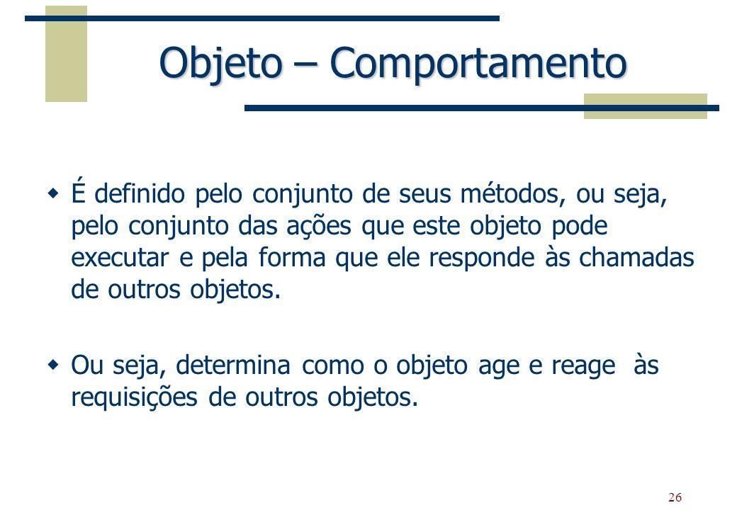 26 Objeto – Comportamento É definido pelo conjunto de seus métodos, ou seja, pelo conjunto das ações que este objeto pode executar e pela forma que el