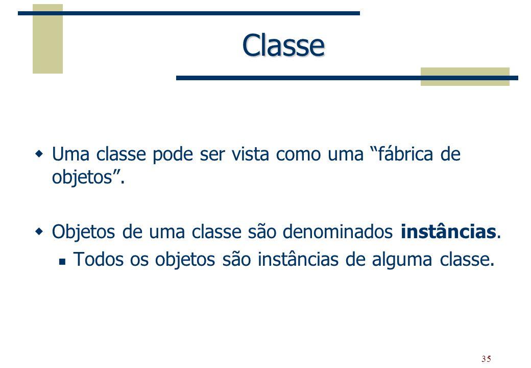 35 Classe Uma classe pode ser vista como uma fábrica de objetos. Objetos de uma classe são denominados instâncias. Todos os objetos são instâncias de