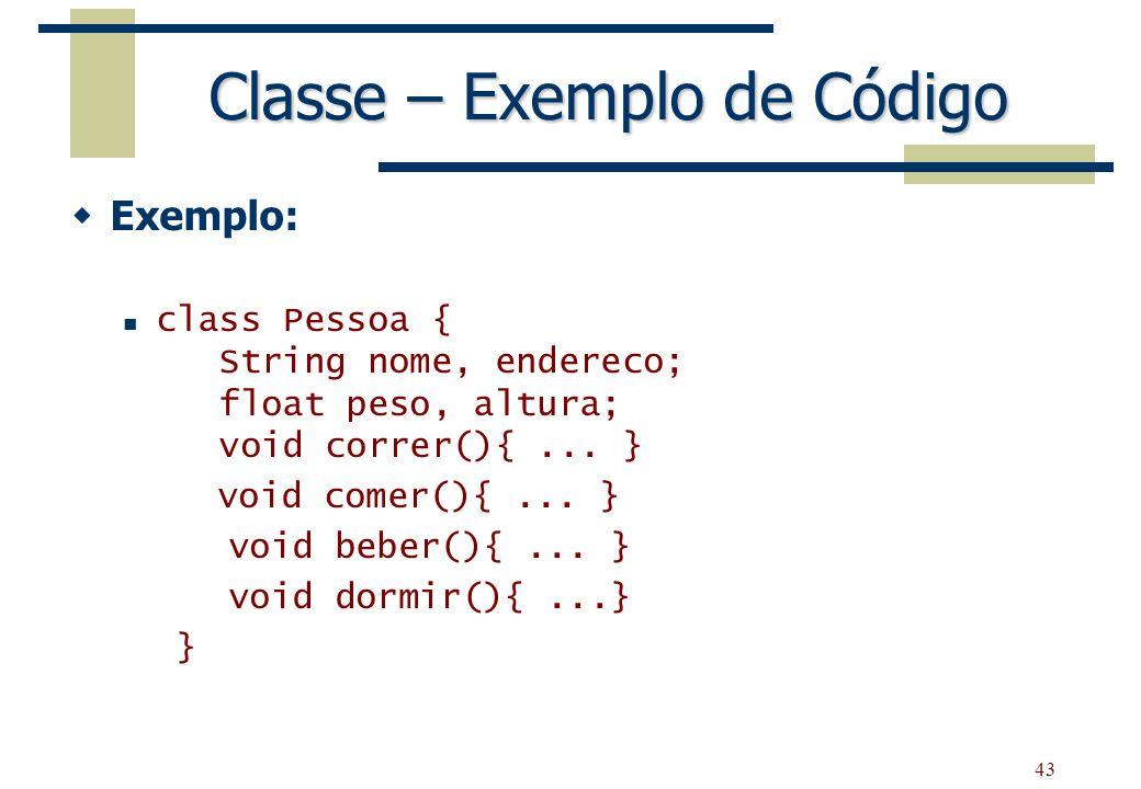 43 Classe – Exemplo de Código Exemplo: class Pessoa { String nome, endereco; float peso, altura; void correr(){... } void comer(){... } void beber(){.