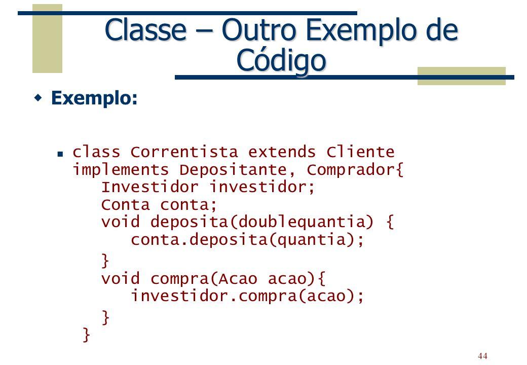 44 Classe – Outro Exemplo de Código Exemplo: class Correntista extends Cliente implements Depositante, Comprador{ Investidor investidor; Conta conta;