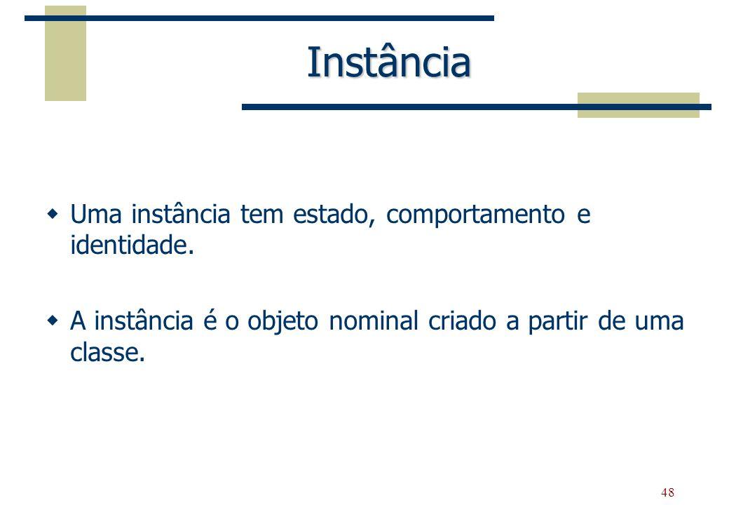 48 Instância Uma instância tem estado, comportamento e identidade. A instância é o objeto nominal criado a partir de uma classe.