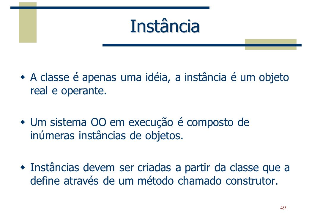 49 Instância A classe é apenas uma idéia, a instância é um objeto real e operante. Um sistema OO em execução é composto de inúmeras instâncias de obje