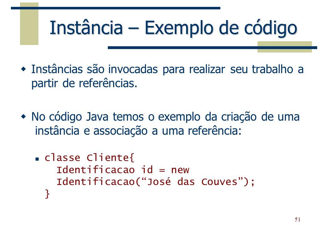 51 Instância – Exemplo de código Instâncias são invocadas para realizar seu trabalho a partir de referências. No código Java temos o exemplo da criaçã