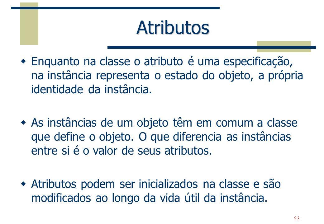 53 Atributos Enquanto na classe o atributo é uma especificação, na instância representa o estado do objeto, a própria identidade da instância. As inst