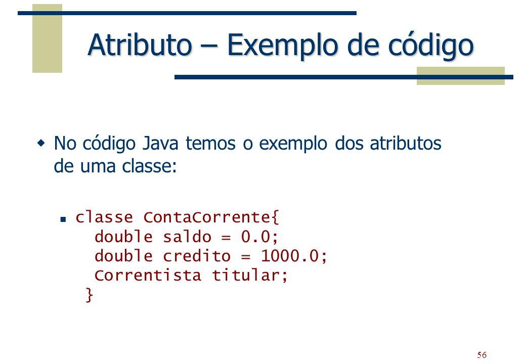 56 Atributo – Exemplo de código No código Java temos o exemplo dos atributos de uma classe: classe ContaCorrente{ double saldo = 0.0; double credito =