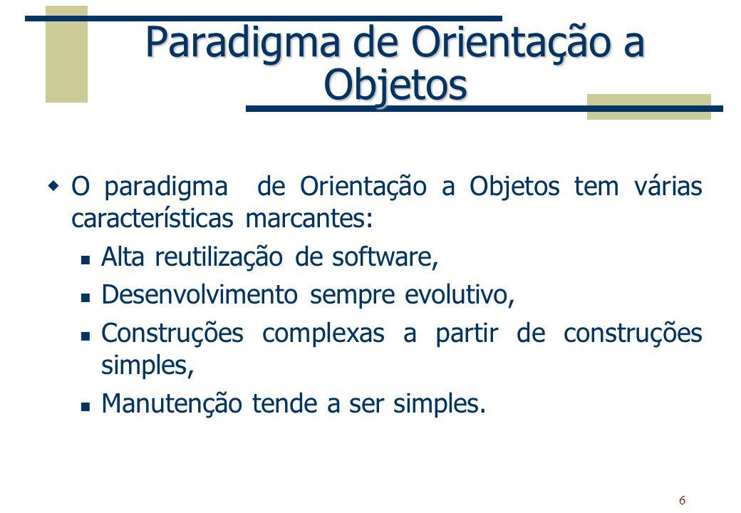 6 Paradigma de Orientação a Objetos O paradigma de Orientação a Objetos tem várias características marcantes: Alta reutilização de software, Desenvolv