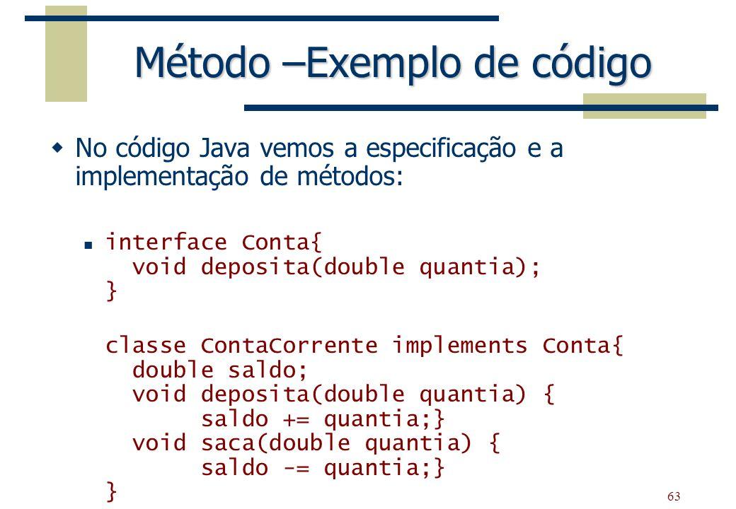 63 Método –Exemplo de código No código Java vemos a especificação e a implementação de métodos: interface Conta{ void deposita(double quantia); } clas