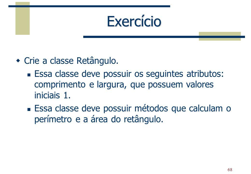 68 Exercício Crie a classe Retângulo. Essa classe deve possuir os seguintes atributos: comprimento e largura, que possuem valores iniciais 1. Essa cla