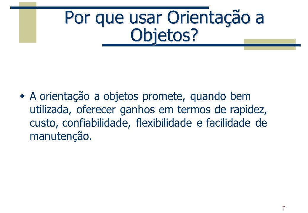 7 Por que usar Orientação a Objetos? A orientação a objetos promete, quando bem utilizada, oferecer ganhos em termos de rapidez, custo, confiabilidade
