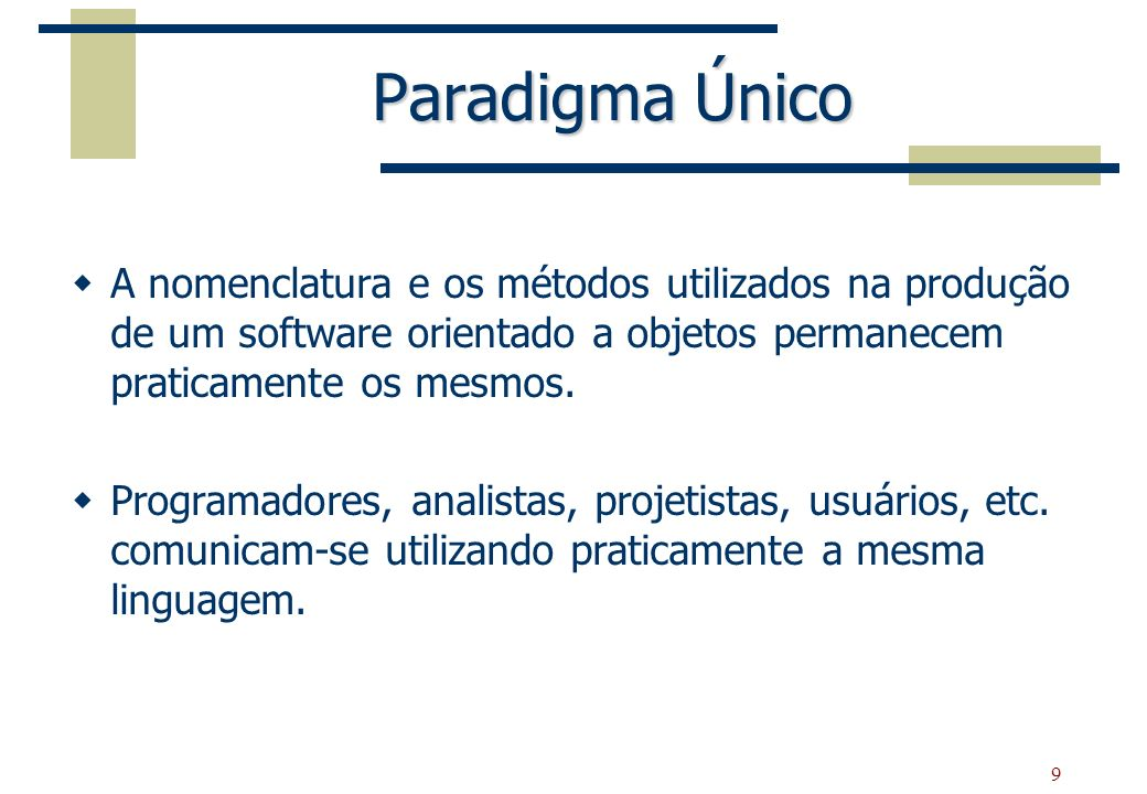 9 Paradigma Único A nomenclatura e os métodos utilizados na produção de um software orientado a objetos permanecem praticamente os mesmos. Programador