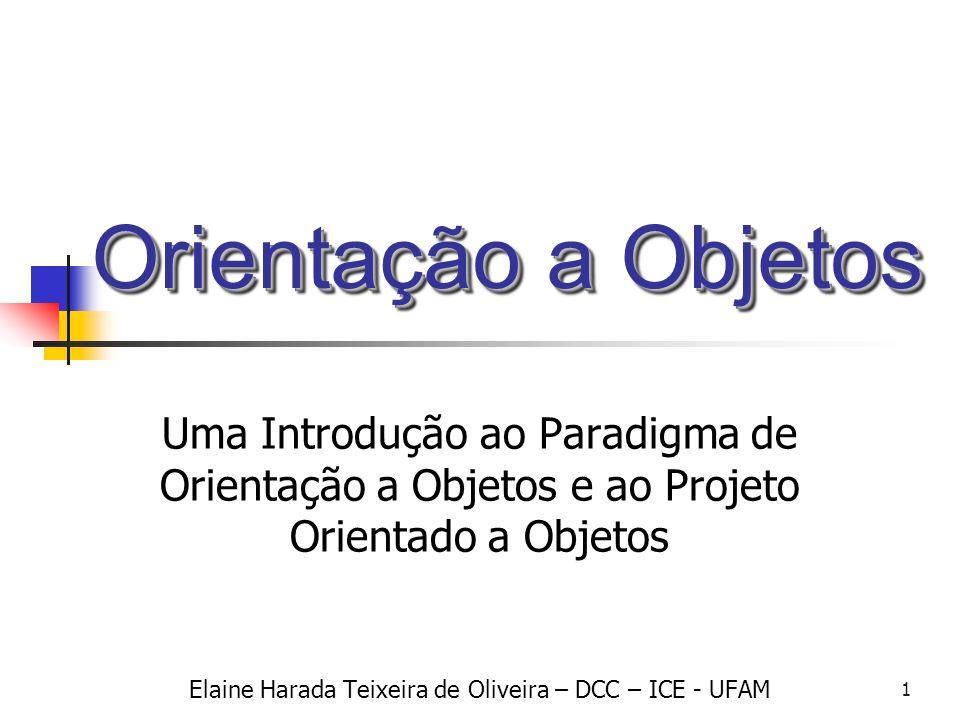 1 Orientação a Objetos Uma Introdução ao Paradigma de Orientação a Objetos e ao Projeto Orientado a Objetos Elaine Harada Teixeira de Oliveira – DCC –