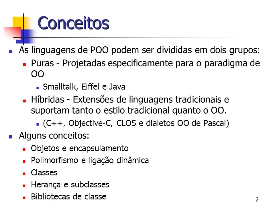2 Conceitos As linguagens de POO podem ser divididas em dois grupos: Puras - Projetadas especificamente para o paradigma de OO Smalltalk, Eiffel e Jav