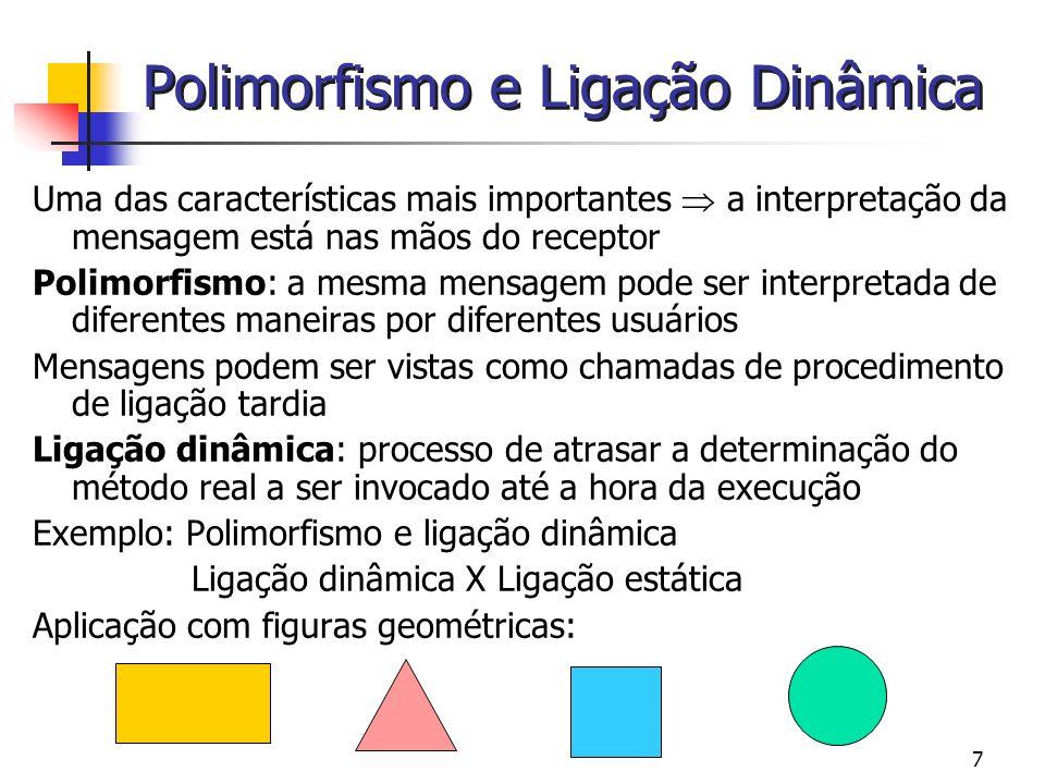 8 Polimorfismo e Ligação Dinâmica Em linguagem estruturada: Abstração da figura em uma definição de tipo: registro variante ou estrutura com um campo que discrimina entre os diferentes tipos de figuras PROCEDURE Display (umaFigura: Figura); BEGIN CASE umaFigura.figuraTipo OF Triangulo: MostrarTriangulo (umaFigura.Triangulo) Retangulo: MostrarRetangulo (umaFigura.Retangulo) Quadrado: MostrarQuadrado (umaFigura.Quadrado) Circulo: MostrarCirculo (umaFigura.Circulo) END END Similarmente: para mover ou computar a área MostrarTriangulo MostrarRetangulo MostrarQuadrado MostrarCirculo Ligação estática