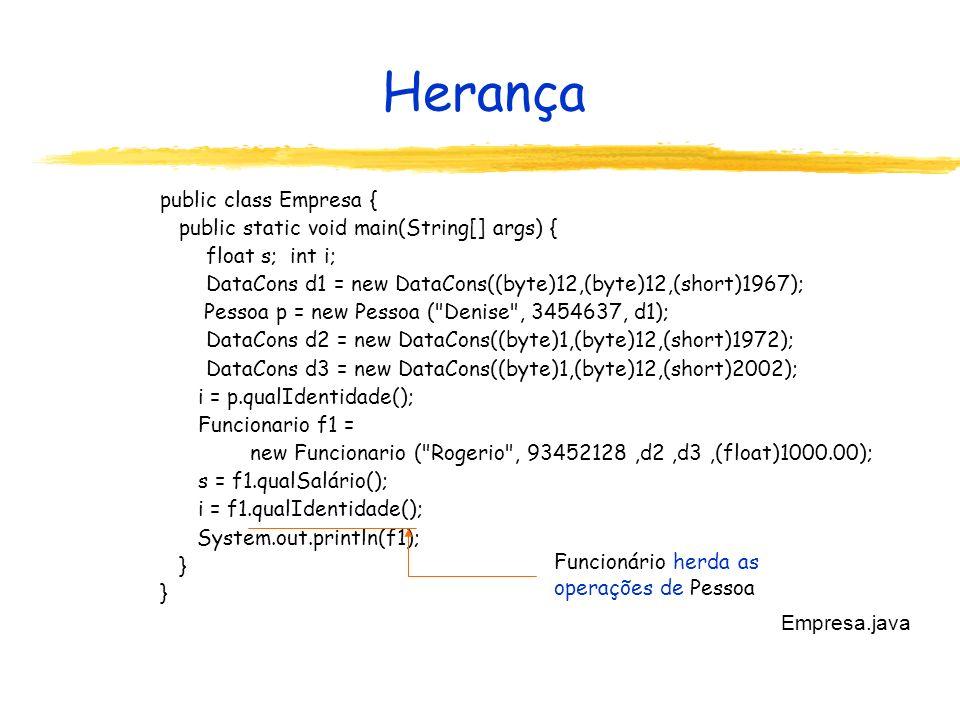 Herança public class Empresa { public static void main(String[] args) { float s; int i; DataCons d1 = new DataCons((byte)12,(byte)12,(short)1967); Pessoa p = new Pessoa ( Denise , 3454637, d1); DataCons d2 = new DataCons((byte)1,(byte)12,(short)1972); DataCons d3 = new DataCons((byte)1,(byte)12,(short)2002); i = p.qualIdentidade(); Funcionario f1 = new Funcionario ( Rogerio , 93452128,d2,d3,(float)1000.00); s = f1.qualSalário(); i = f1.qualIdentidade(); System.out.println(f1); } Empresa.java Funcionário herda as operações de Pessoa