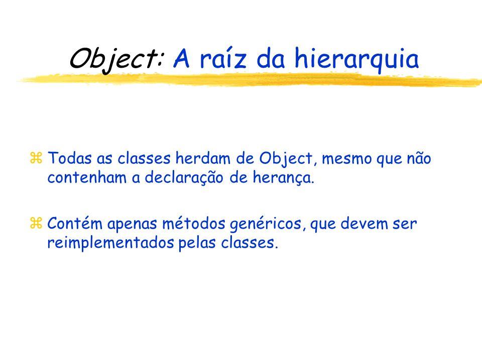 Object: A raíz da hierarquia zTodas as classes herdam de Object, mesmo que não contenham a declaração de herança.