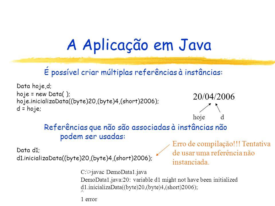 A Aplicação em Java É possível criar múltiplas referências à instâncias: Referências que não são associadas à instâncias não podem ser usadas: Data hoje,d; hoje = new Data( ); hoje.inicializaData((byte)20,(byte)4,(short)2006); d = hoje; 20/04/2006 hojed Data d1; d1.inicializaData((byte)20,(byte)4,(short)2006); C:\>javac DemoData1.java DemoData1.java:20: variable d1 might not have been initialized d1.inicializaData((byte)20,(byte)4,(short)2006); ^ 1 error Erro de compilação!!.