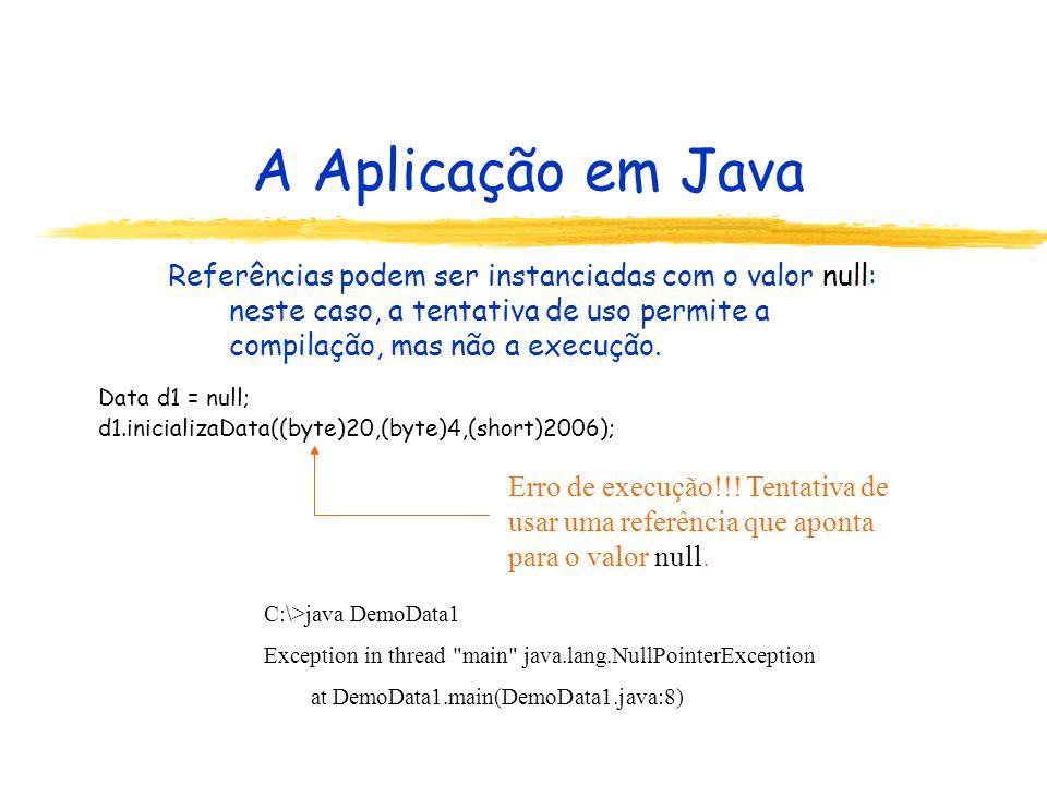 A Aplicação em Java Referências podem ser instanciadas com o valor null: neste caso, a tentativa de uso permite a compilação, mas não a execução.