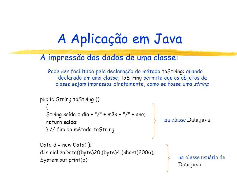 A Aplicação em Java A impressão dos dados de uma classe: Pode ser facilitada pela declaração do método toString: quando declarado em uma classe, toString permite que os objetos da classe sejam impressos diretamente, como se fosse uma string.
