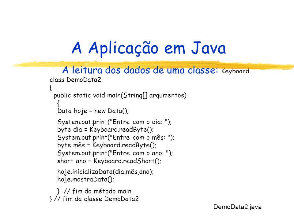 A Aplicação em Java A leitura dos dados de uma classe: Keyboard class DemoData2 { public static void main(String[] argumentos) { Data hoje = new Data(); System.out.print( Entre com o dia: ); byte dia = Keyboard.readByte(); System.out.print( Entre com o mês: ); byte mês = Keyboard.readByte(); System.out.print( Entre com o ano: ); short ano = Keyboard.readShort(); hoje.inicializaData(dia,mês,ano); hoje.mostraData(); } // fim do método main } // fim da classe DemoData2 DemoData2.java