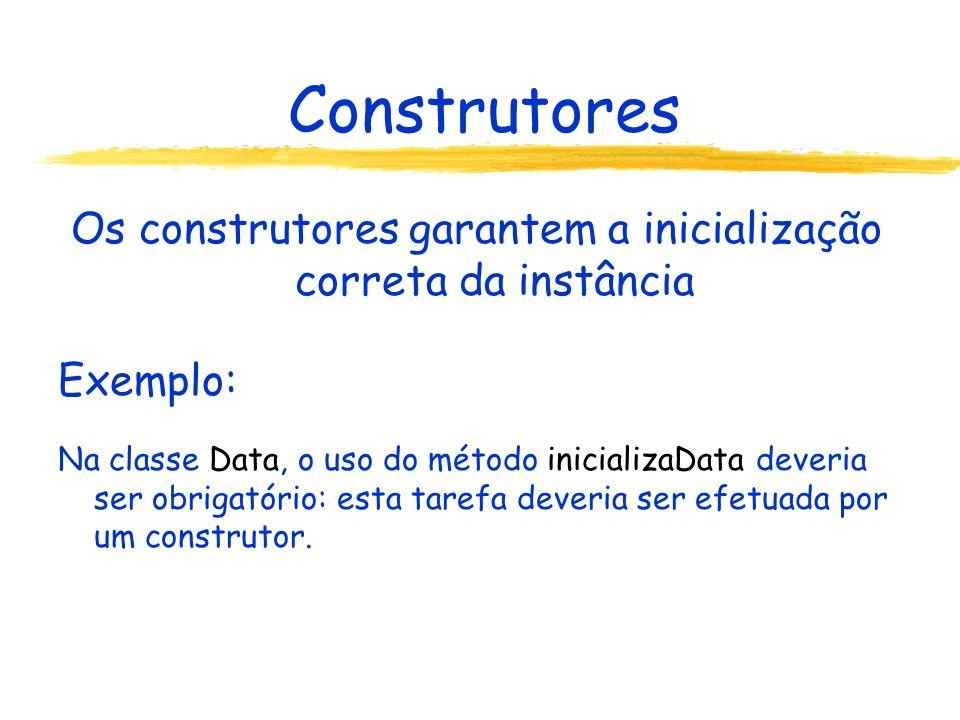 Construtores Os construtores garantem a inicialização correta da instância Exemplo: Na classe Data, o uso do método inicializaData deveria ser obrigatório: esta tarefa deveria ser efetuada por um construtor.