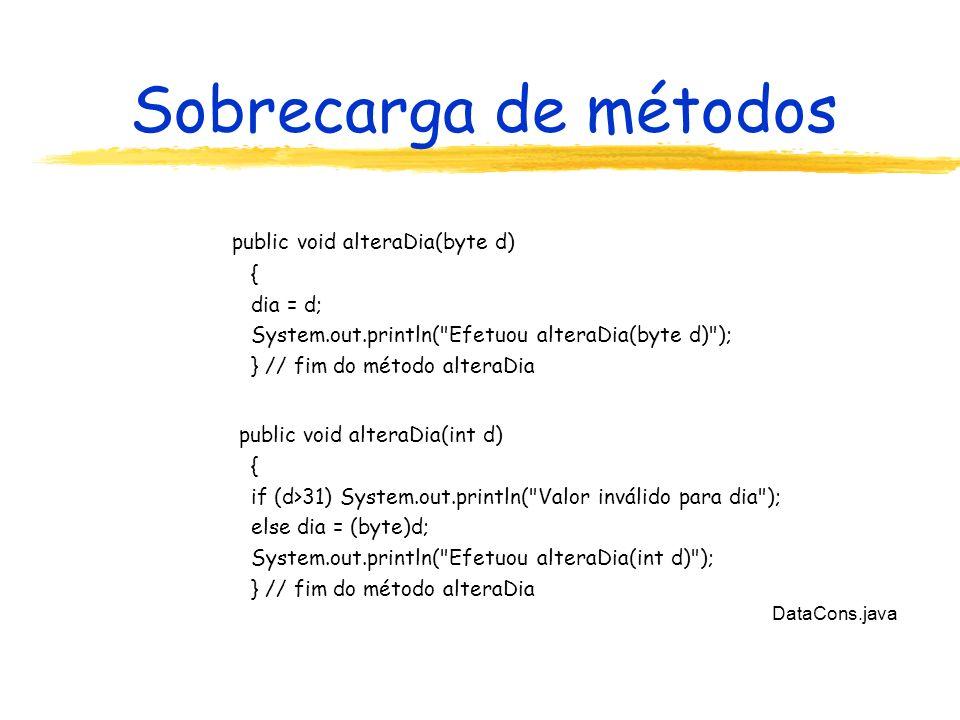 Sobrecarga de métodos DataCons.java public void alteraDia(byte d) { dia = d; System.out.println( Efetuou alteraDia(byte d) ); } // fim do método alteraDia public void alteraDia(int d) { if (d>31) System.out.println( Valor inválido para dia ); else dia = (byte)d; System.out.println( Efetuou alteraDia(int d) ); } // fim do método alteraDia