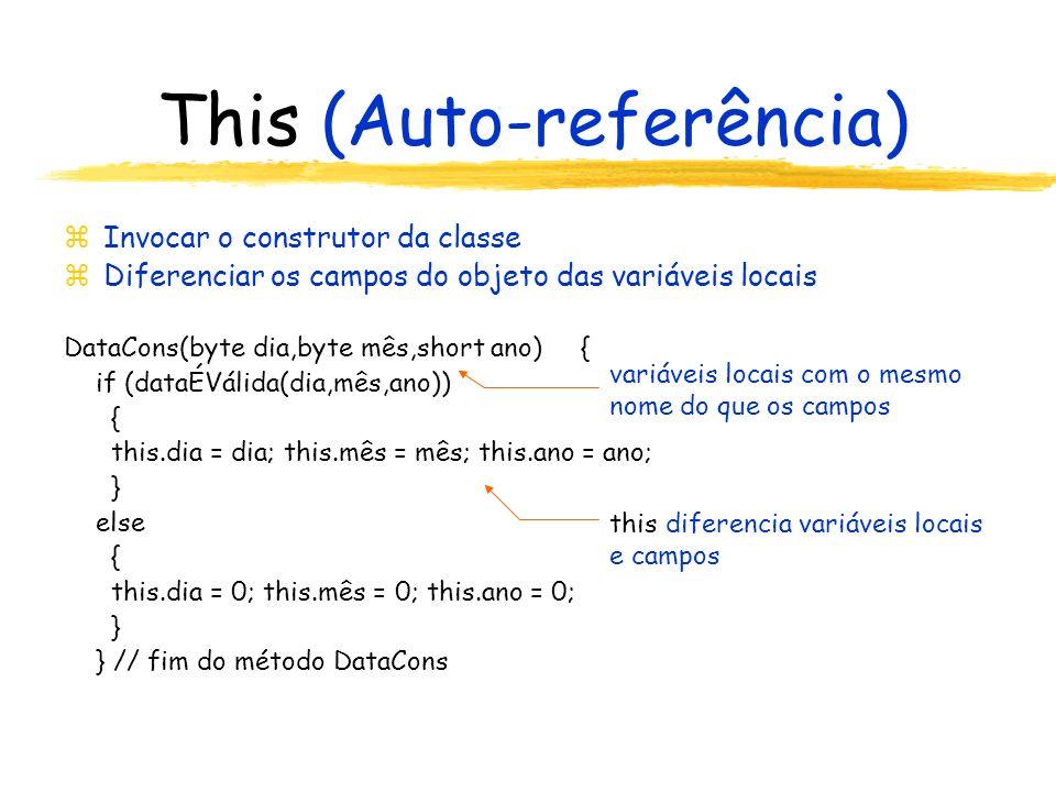 This (Auto-referência) zInvocar o construtor da classe zDiferenciar os campos do objeto das variáveis locais DataCons(byte dia,byte mês,short ano) { if (dataÉVálida(dia,mês,ano)) { this.dia = dia; this.mês = mês; this.ano = ano; } else { this.dia = 0; this.mês = 0; this.ano = 0; } } // fim do método DataCons variáveis locais com o mesmo nome do que os campos this diferencia variáveis locais e campos