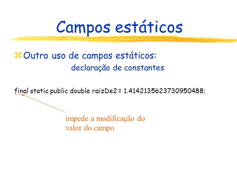 Campos estáticos zOutro uso de campos estáticos: declaração de constantes final static public double raizDe2 = 1.4142135623730950488; impede a modificação do valor do campo