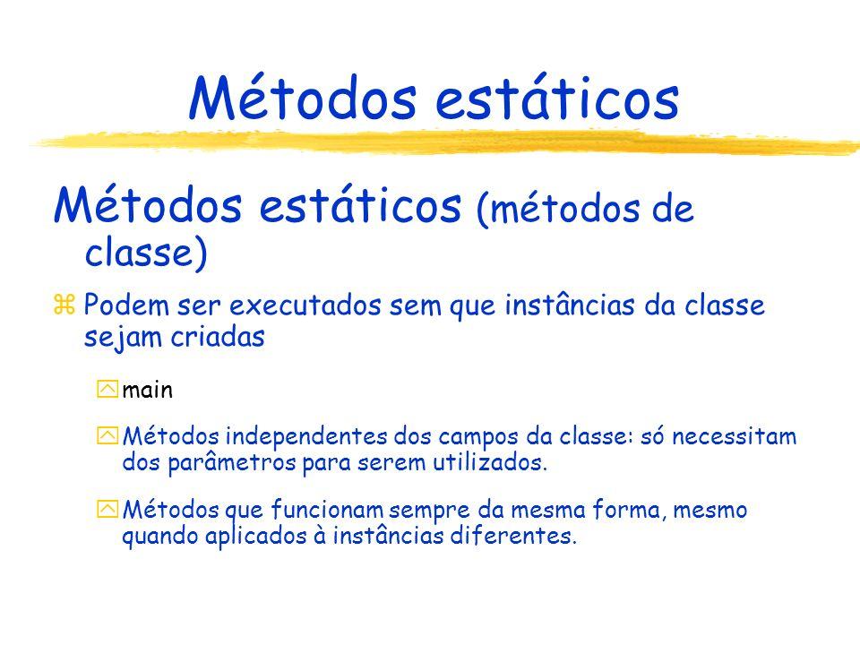 Métodos estáticos Métodos estáticos (métodos de classe) zPodem ser executados sem que instâncias da classe sejam criadas ymain yMétodos independentes dos campos da classe: só necessitam dos parâmetros para serem utilizados.