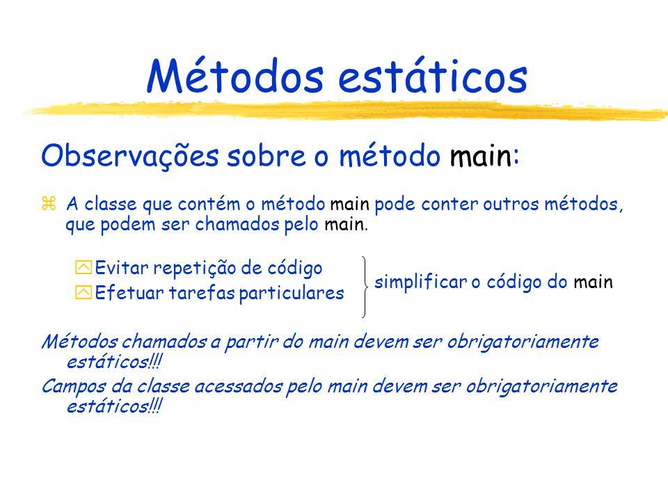 Métodos estáticos Observações sobre o método main: zA classe que contém o método main pode conter outros métodos, que podem ser chamados pelo main.