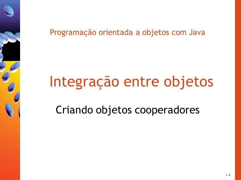 Programação orientada a objetos com Java Integração entre objetos Criando objetos cooperadores 1.0