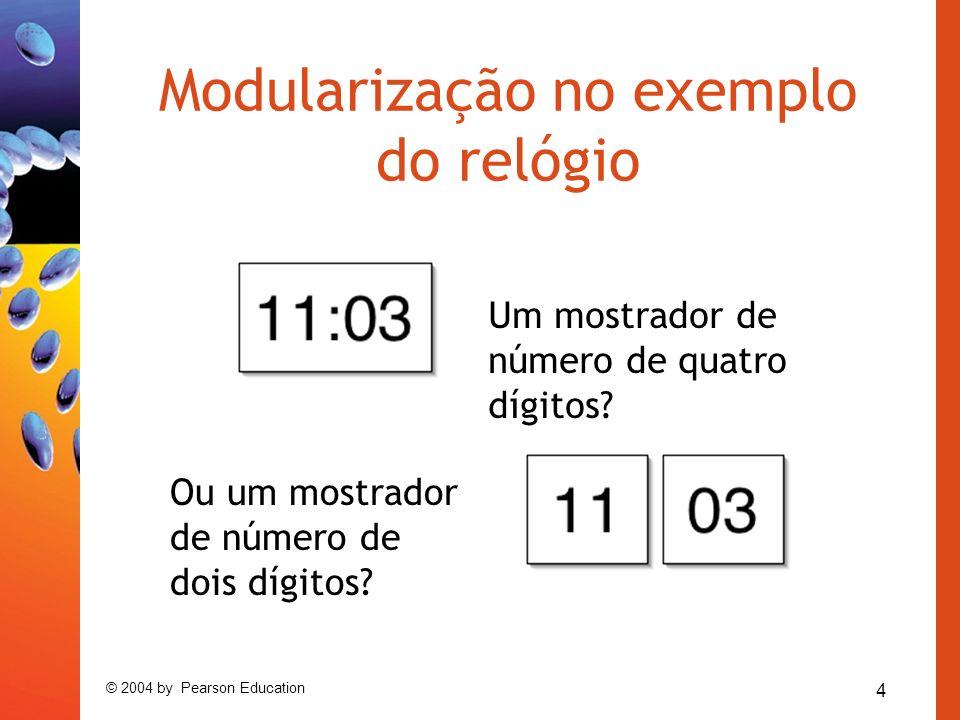 4 © 2004 by Pearson Education Modularização no exemplo do relógio Um mostrador de número de quatro dígitos? Ou um mostrador de número de dois dígitos?