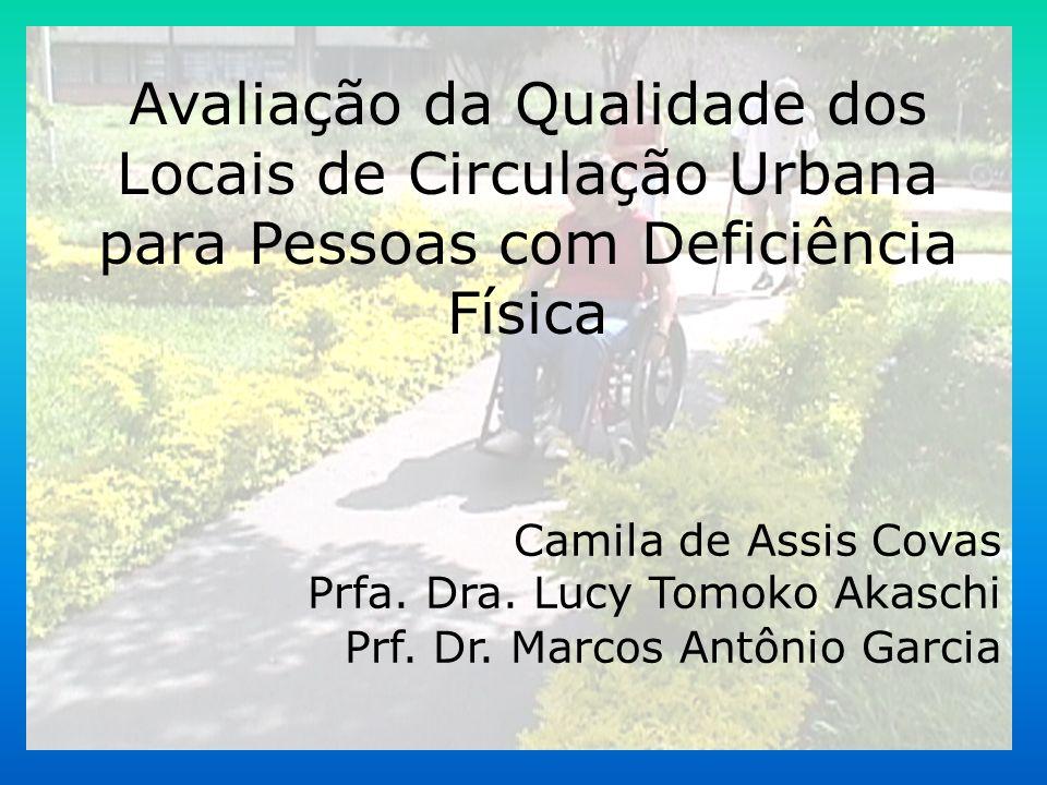 Avaliação da Qualidade dos Locais de Circulação Urbana para Pessoas com Deficiência Física Camila de Assis Covas Prfa. Dra. Lucy Tomoko Akaschi Prf. D