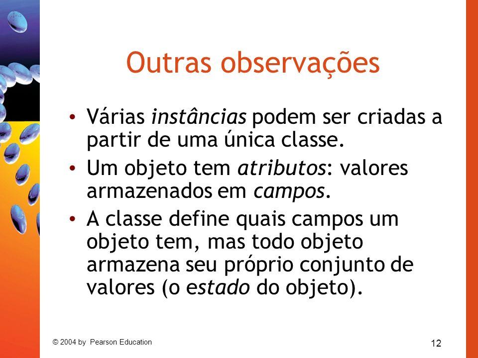 12 © 2004 by Pearson Education Outras observações Várias instâncias podem ser criadas a partir de uma única classe.