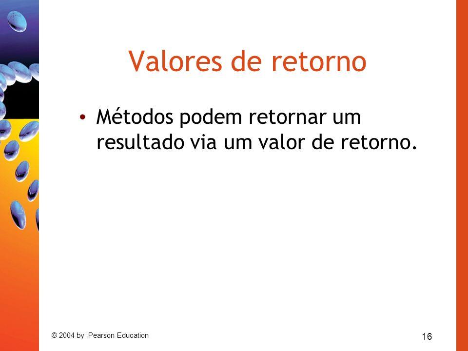 16 © 2004 by Pearson Education Valores de retorno Métodos podem retornar um resultado via um valor de retorno.