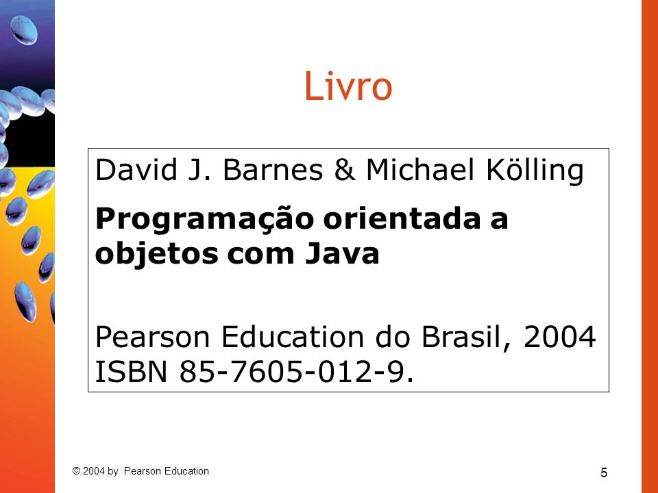 5 © 2004 by Pearson Education Livro David J. Barnes & Michael Kölling Programação orientada a objetos com Java Pearson Education do Brasil, 2004 ISBN